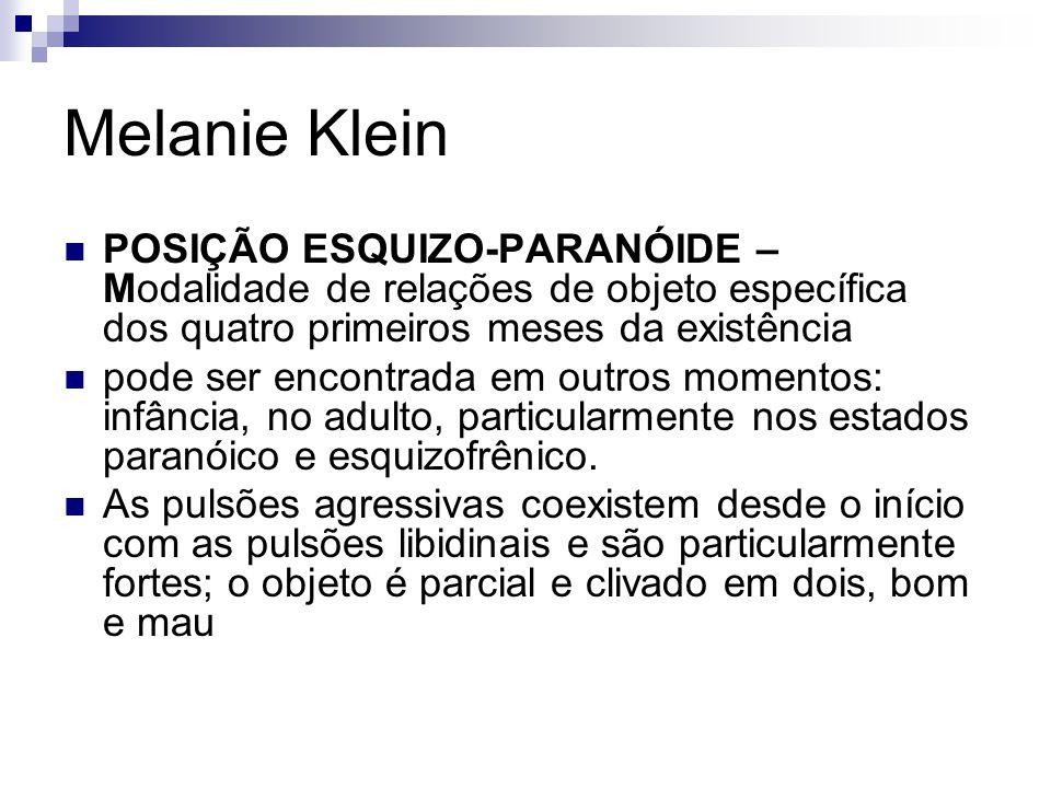 Melanie Klein POSIÇÃO ESQUIZO-PARANÓIDE – Modalidade de relações de objeto específica dos quatro primeiros meses da existência.