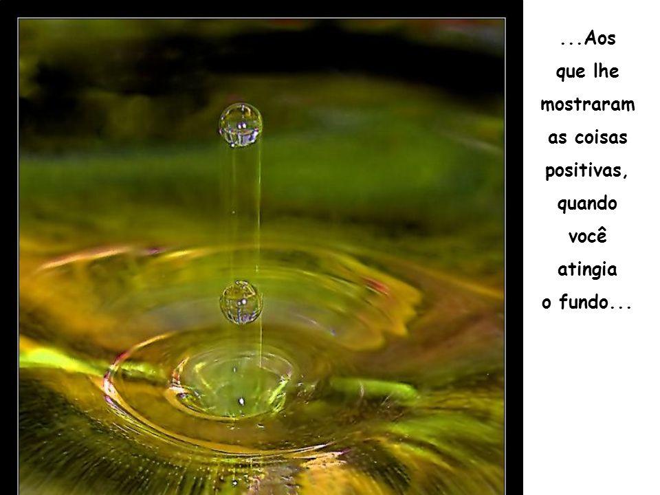 ...Aos que lhe mostraram as coisas positivas, quando você atingia o fundo...