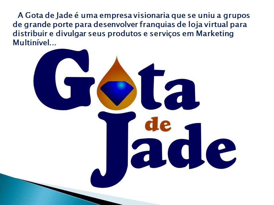 A Gota de Jade é uma empresa visionaria que se uniu a grupos de grande porte para desenvolver franquias de loja virtual para distribuir e divulgar seus produtos e serviços em Marketing Multinível...