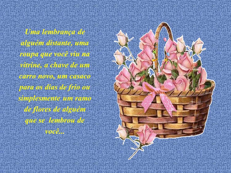Uma lembrança de alguém distante, uma roupa que você viu na vitrine, a chave de um carro novo, um casaco para os dias de frio ou simplesmente um ramo de flores de alguém que se lembrou de você...