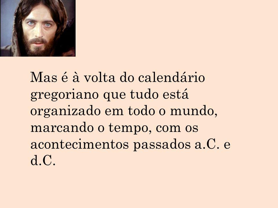 Mas é à volta do calendário gregoriano que tudo está organizado em todo o mundo, marcando o tempo, com os acontecimentos passados a.C.
