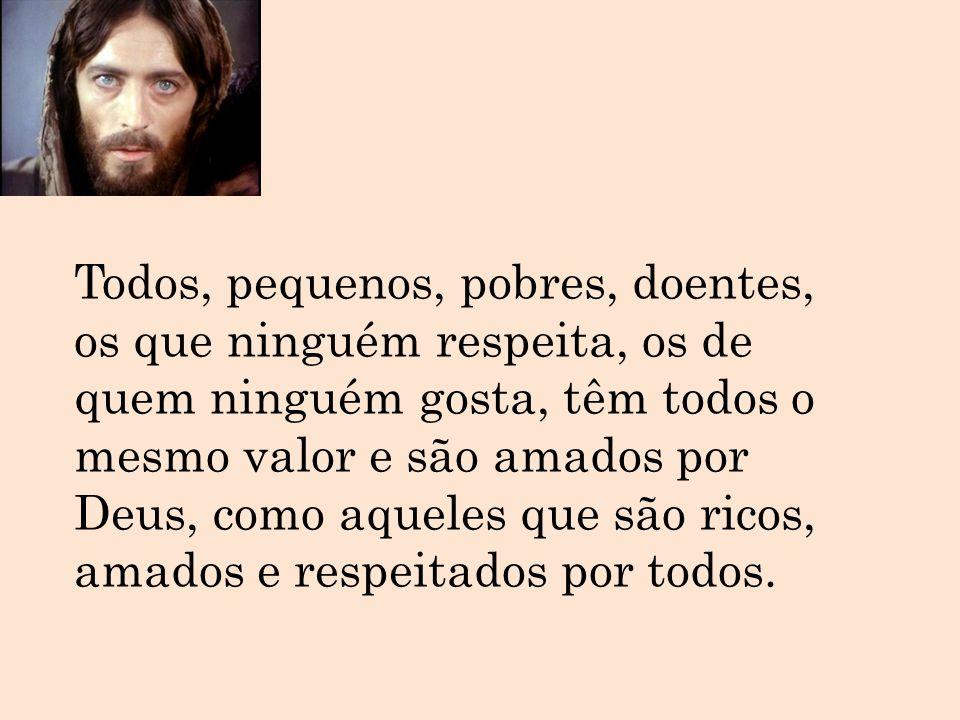 Todos, pequenos, pobres, doentes, os que ninguém respeita, os de quem ninguém gosta, têm todos o mesmo valor e são amados por Deus, como aqueles que são ricos, amados e respeitados por todos.
