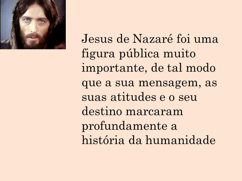 Jesus de Nazaré foi uma figura pública muito importante, de tal modo que a sua mensagem, as suas atitudes e o seu destino marcaram profundamente a história da humanidade