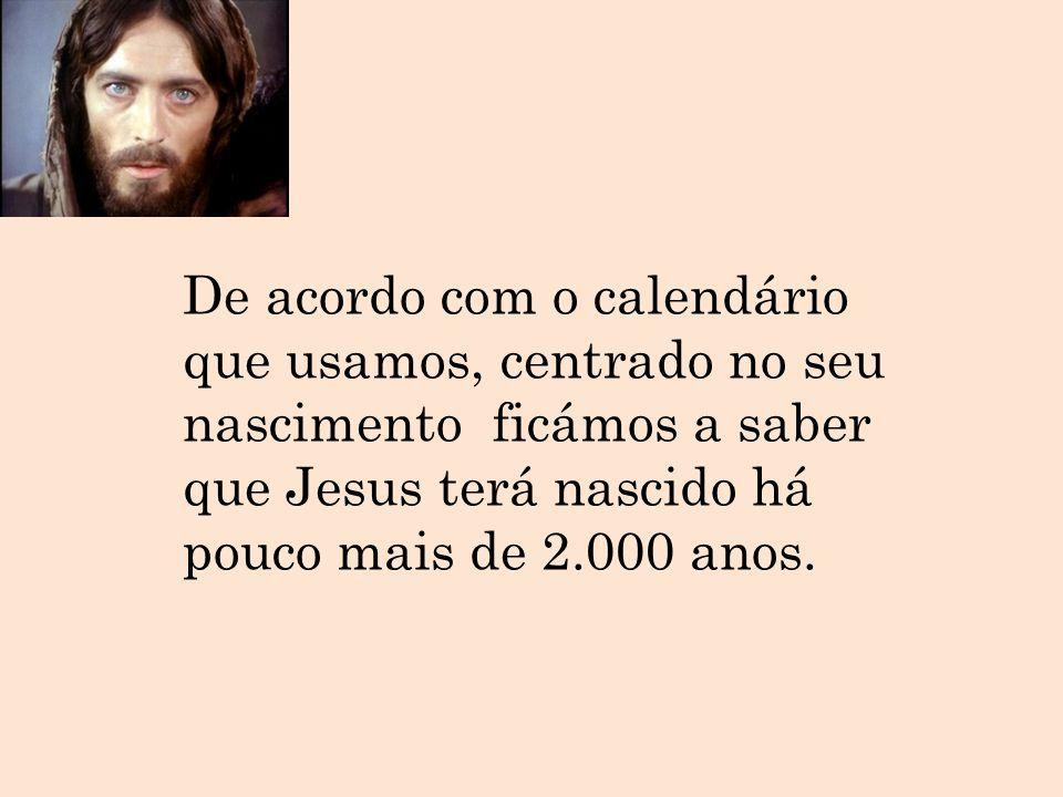 De acordo com o calendário que usamos, centrado no seu nascimento ficámos a saber que Jesus terá nascido há pouco mais de 2.000 anos.