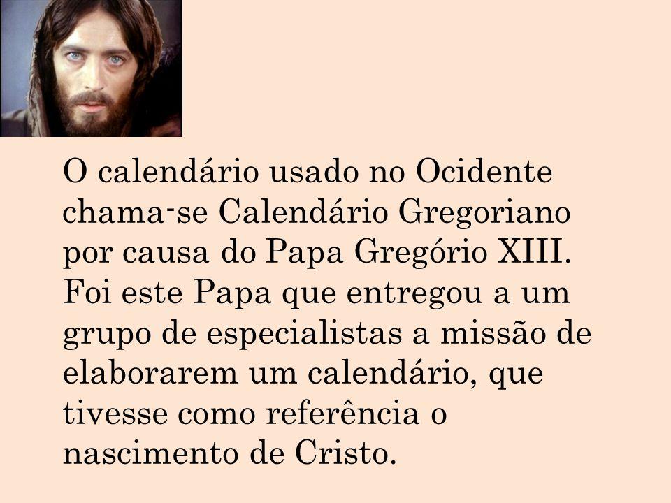 O calendário usado no Ocidente chama-se Calendário Gregoriano por causa do Papa Gregório XIII.