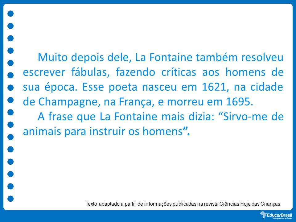 Muito depois dele, La Fontaine também resolveu escrever fábulas, fazendo críticas aos homens de sua época. Esse poeta nasceu em 1621, na cidade de Champagne, na França, e morreu em 1695.