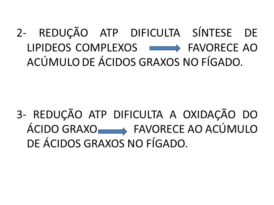 2- REDUÇÃO ATP DIFICULTA SÍNTESE DE LIPIDEOS COMPLEXOS FAVORECE AO ACÚMULO DE ÁCIDOS GRAXOS NO FÍGADO.