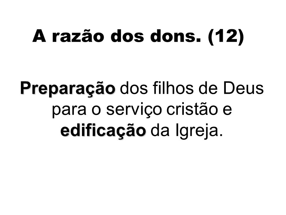 A razão dos dons. (12) Preparação dos filhos de Deus para o serviço cristão e edificação da Igreja.