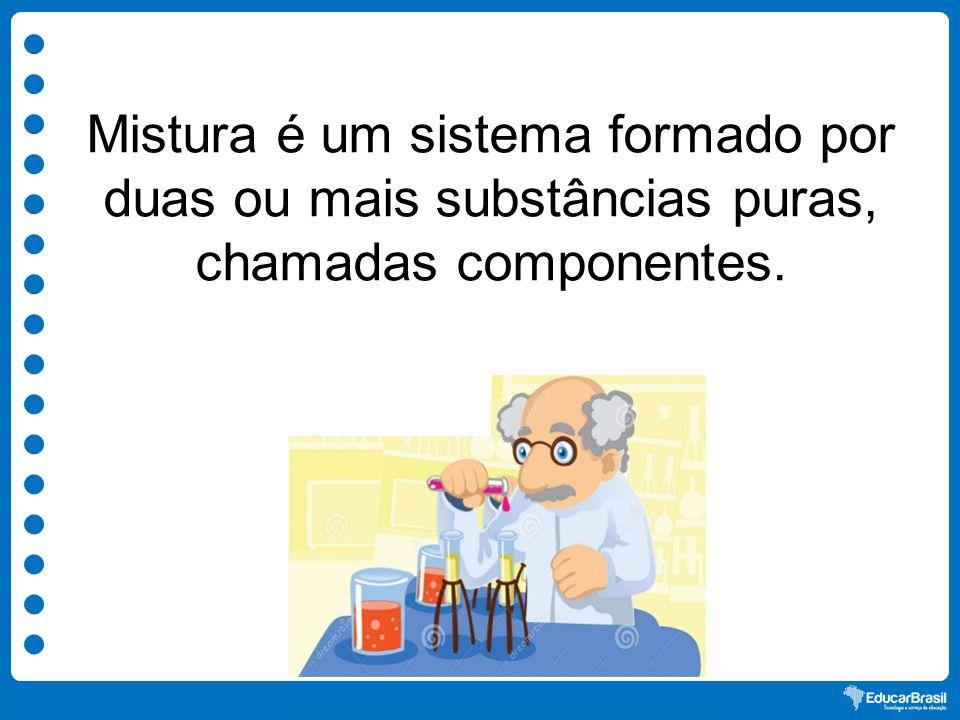 Mistura é um sistema formado por duas ou mais substâncias puras, chamadas componentes.