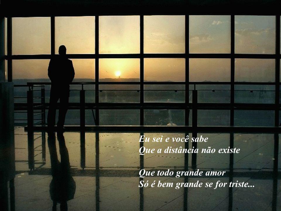Eu sei e você sabe Que a distância não existe Que todo grande amor Só é bem grande se for triste...