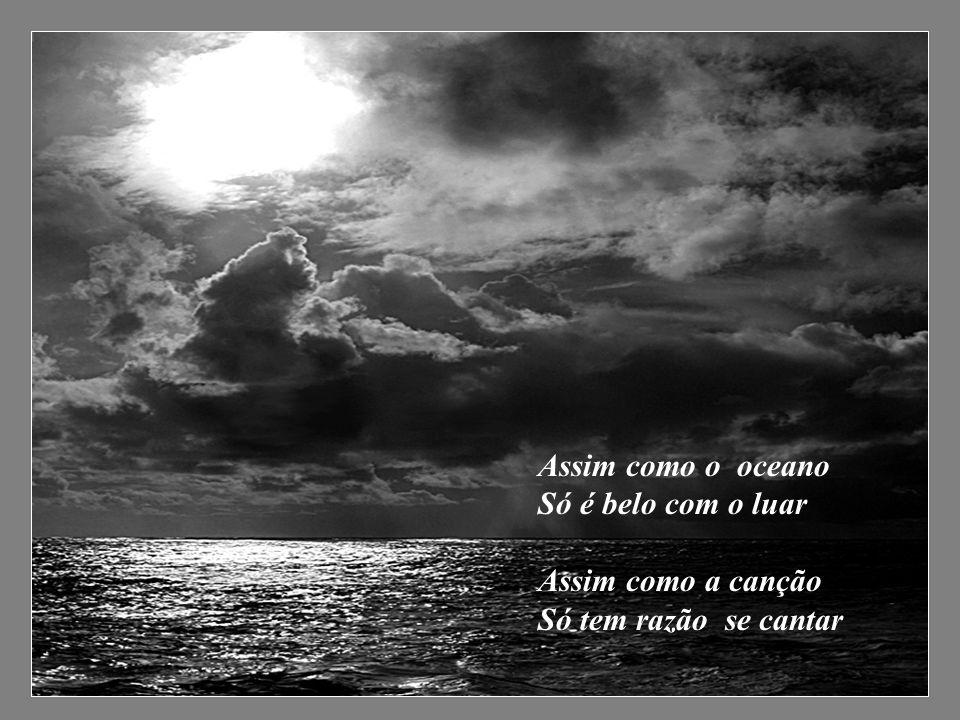 Assim como o oceano Só é belo com o luar Assim como a canção Só tem razão se cantar