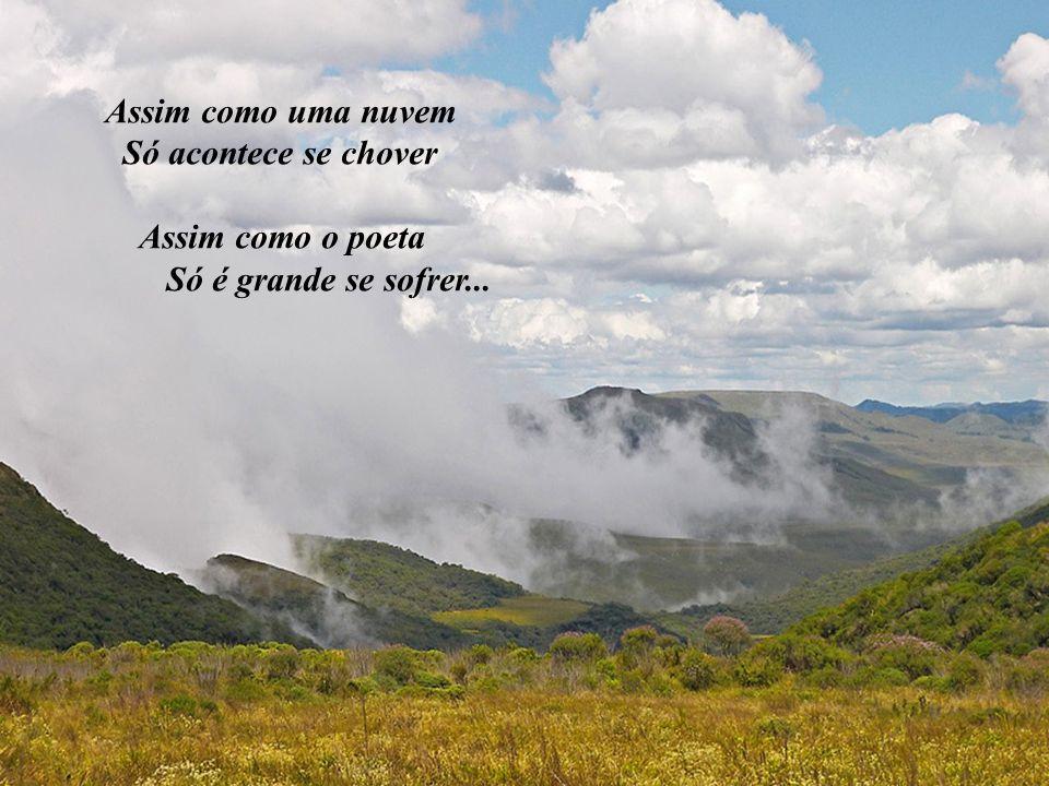 Assim como uma nuvem Só acontece se chover Assim como o poeta Só é grande se sofrer...