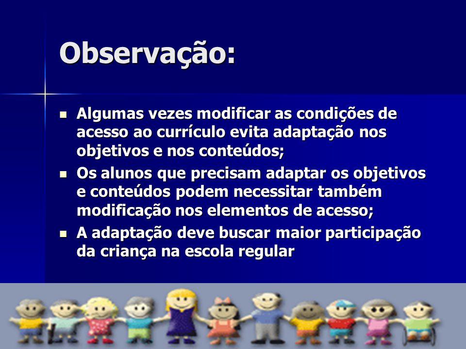 Observação: Algumas vezes modificar as condições de acesso ao currículo evita adaptação nos objetivos e nos conteúdos;