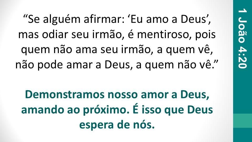 Se alguém afirmar: 'Eu amo a Deus', mas odiar seu irmão, é mentiroso, pois quem não ama seu irmão, a quem vê, não pode amar a Deus, a quem não vê.