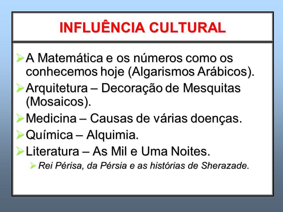 INFLUÊNCIA CULTURAL A Matemática e os números como os conhecemos hoje (Algarismos Arábicos). Arquitetura – Decoração de Mesquitas (Mosaicos).