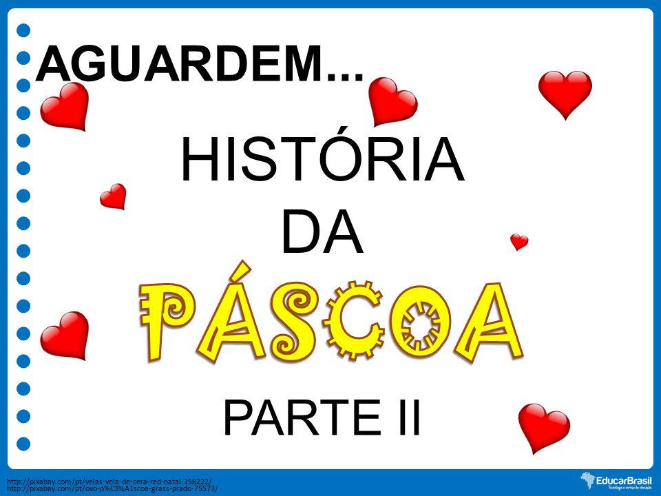 PÁSCOA HISTÓRIA DA AGUARDEM... PARTE II