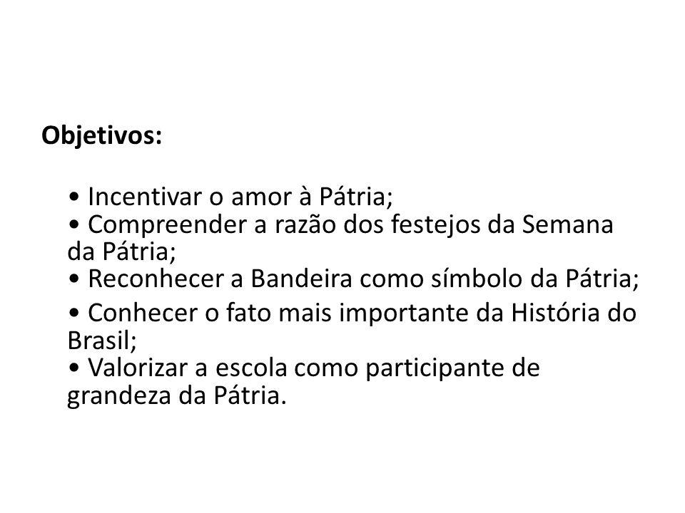 Objetivos: • Incentivar o amor à Pátria; • Compreender a razão dos festejos da Semana da Pátria; • Reconhecer a Bandeira como símbolo da Pátria; • Conhecer o fato mais importante da História do Brasil; • Valorizar a escola como participante de grandeza da Pátria.