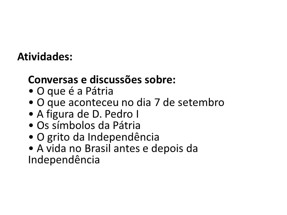 Atividades: Conversas e discussões sobre: • O que é a Pátria • O que aconteceu no dia 7 de setembro • A figura de D.
