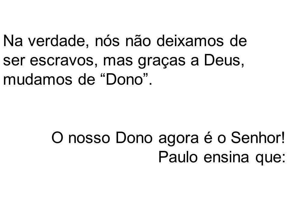 Na verdade, nós não deixamos de ser escravos, mas graças a Deus, mudamos de Dono .