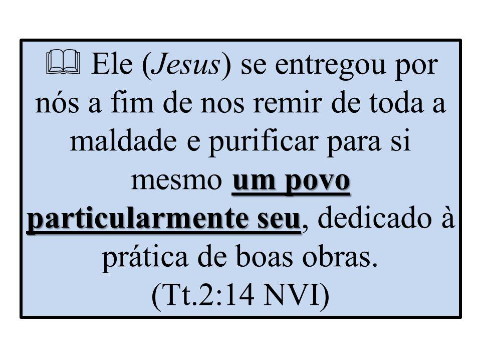  Ele (Jesus) se entregou por nós a fim de nos remir de toda a maldade e purificar para si mesmo um povo particularmente seu, dedicado à prática de boas obras.