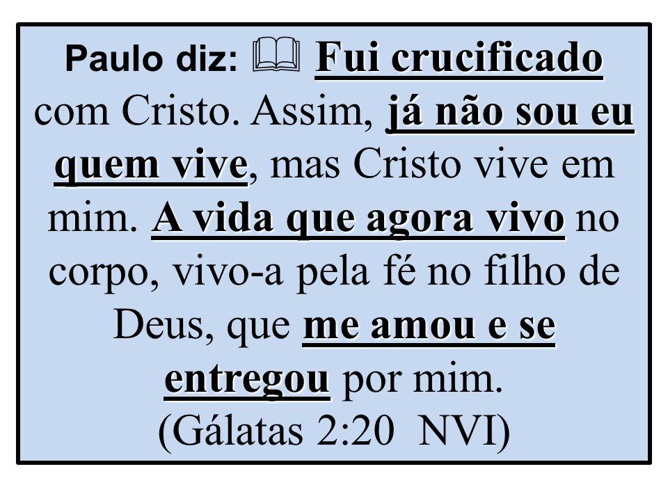 Paulo diz:  Fui crucificado com Cristo