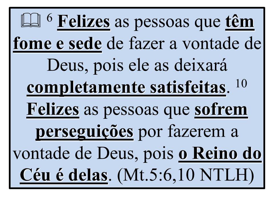  6 Felizes as pessoas que têm fome e sede de fazer a vontade de Deus, pois ele as deixará completamente satisfeitas.