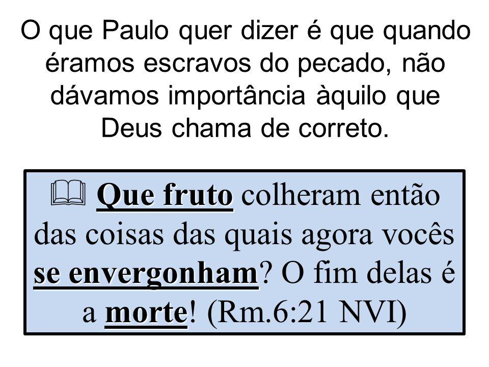 O que Paulo quer dizer é que quando éramos escravos do pecado, não dávamos importância àquilo que Deus chama de correto.