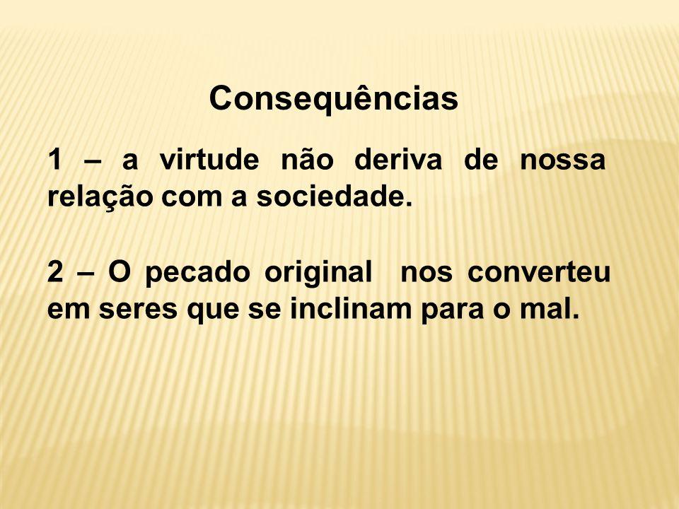 Consequências 1 – a virtude não deriva de nossa relação com a sociedade.