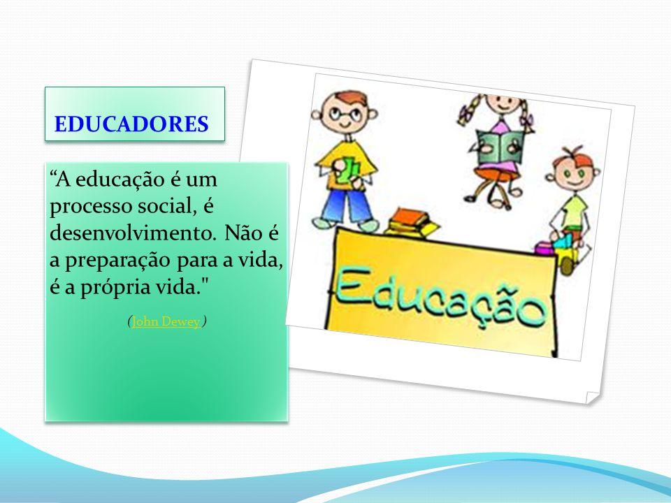 EDUCADORES A educação é um processo social, é desenvolvimento. Não é a preparação para a vida, é a própria vida.