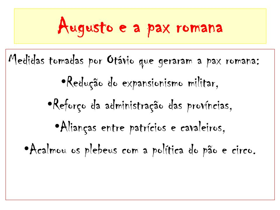 Augusto e a pax romana Medidas tomadas por Otávio que geraram a pax romana: Redução do expansionismo militar,