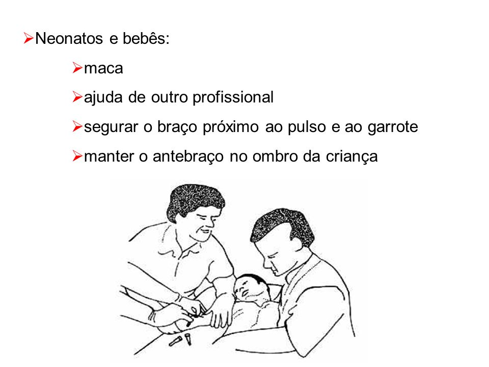 Neonatos e bebês: maca. ajuda de outro profissional. segurar o braço próximo ao pulso e ao garrote.
