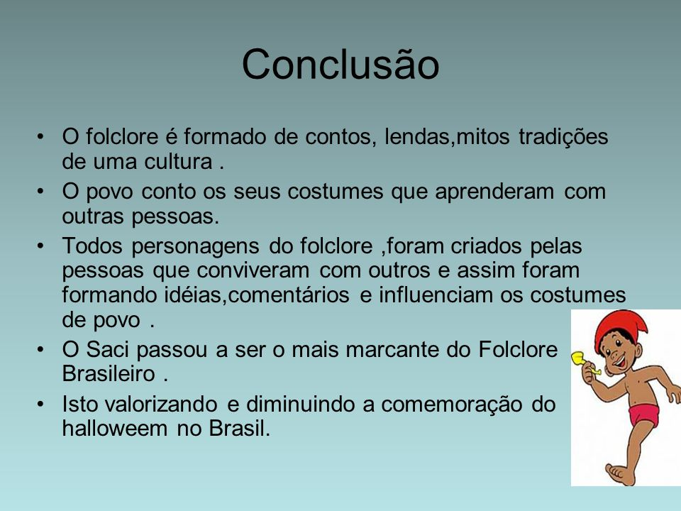 Conclusão O folclore é formado de contos, lendas,mitos tradições de uma cultura . O povo conto os seus costumes que aprenderam com outras pessoas.