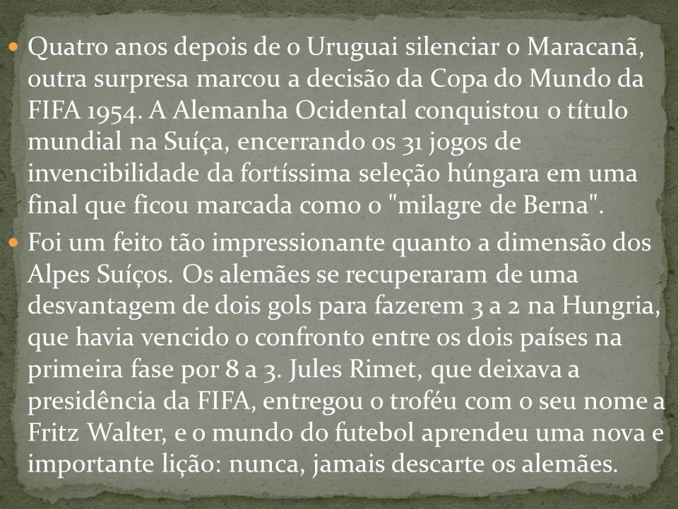 Quatro anos depois de o Uruguai silenciar o Maracanã, outra surpresa marcou a decisão da Copa do Mundo da FIFA 1954. A Alemanha Ocidental conquistou o título mundial na Suíça, encerrando os 31 jogos de invencibilidade da fortíssima seleção húngara em uma final que ficou marcada como o milagre de Berna .
