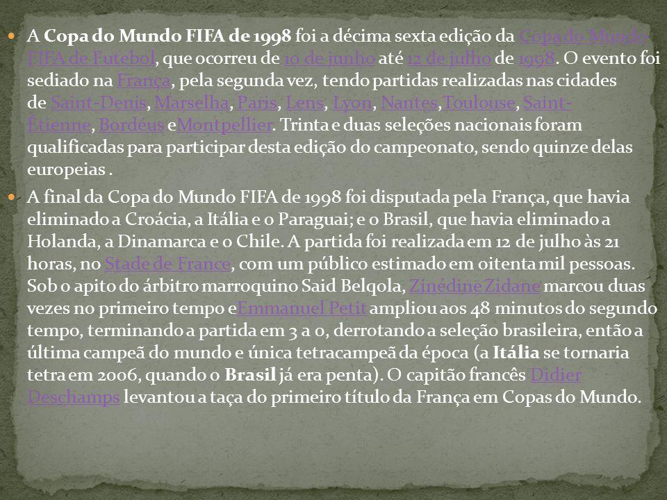 A Copa do Mundo FIFA de 1998 foi a décima sexta edição da Copa do Mundo FIFA de Futebol, que ocorreu de 10 de junho até 12 de julho de 1998. O evento foi sediado na França, pela segunda vez, tendo partidas realizadas nas cidades de Saint-Denis, Marselha, Paris, Lens, Lyon, Nantes,Toulouse, Saint- Étienne, Bordéus eMontpellier. Trinta e duas seleções nacionais foram qualificadas para participar desta edição do campeonato, sendo quinze delas europeias .