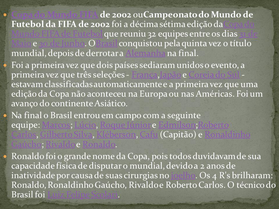 Copa do Mundo FIFA de 2002 ouCampeonato do Mundo de Futebol da FIFA de 2002 foi a décima sétima edição daCopa do Mundo FIFA de Futebol que reuniu 32 equipes entre os dias 31 de Maio e 30 de Junho. OBrasil conquistou pela quinta vez o título mundial, depois de derrotar a Alemanha na final.