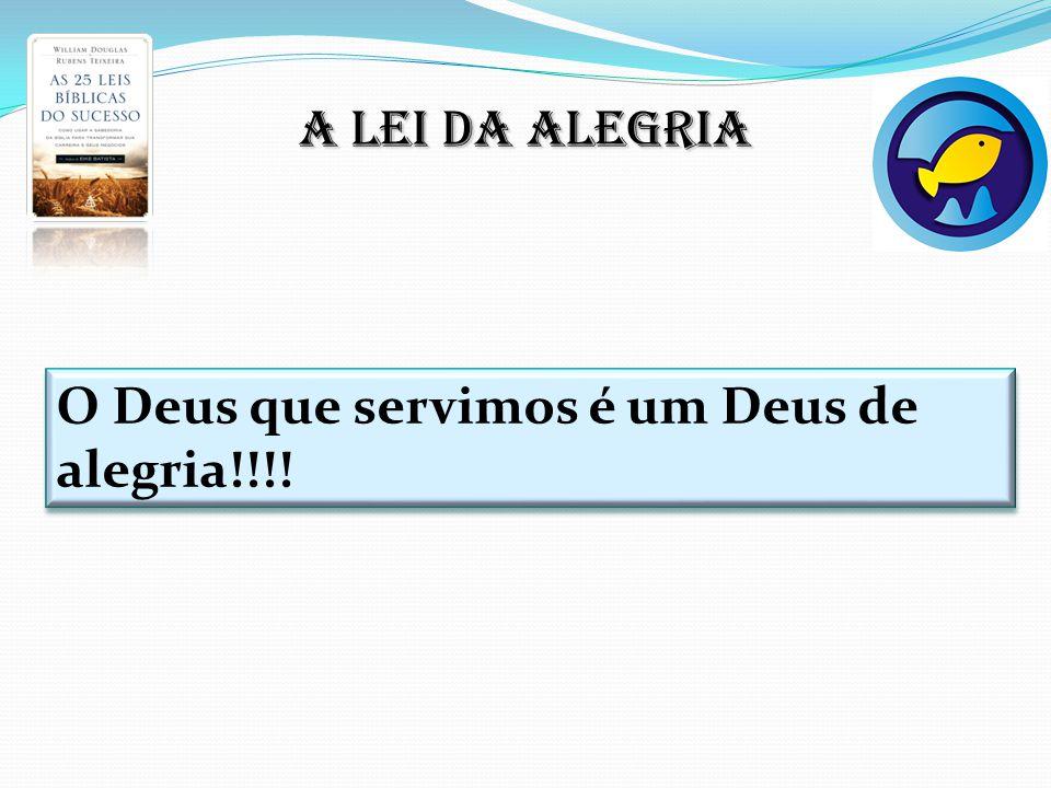 A lei da alegria O Deus que servimos é um Deus de alegria!!!!