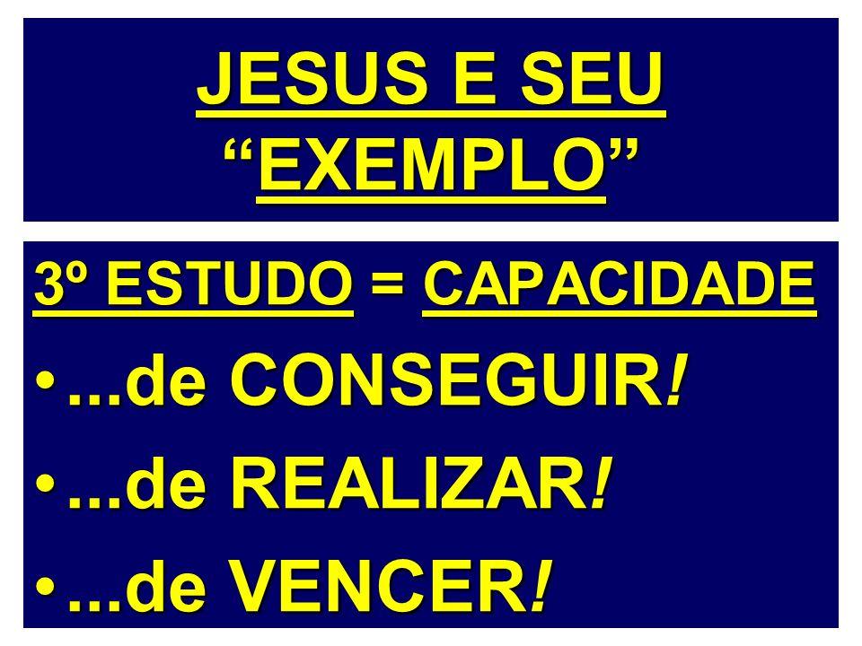 JESUS E SEU EXEMPLO ...de CONSEGUIR! ...de REALIZAR! ...de VENCER!