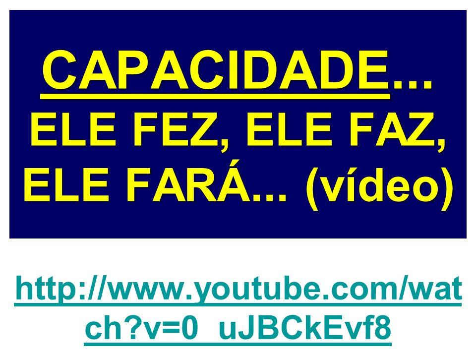 CAPACIDADE... ELE FEZ, ELE FAZ, ELE FARÁ... (vídeo)