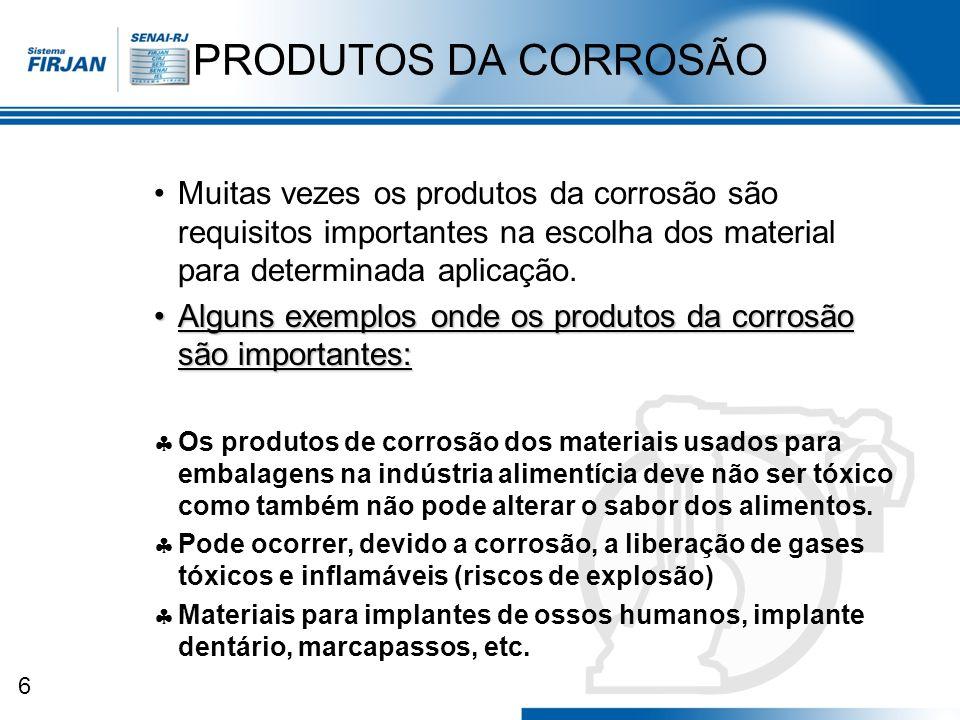 PRODUTOS DA CORROSÃO Muitas vezes os produtos da corrosão são requisitos importantes na escolha dos material para determinada aplicação.