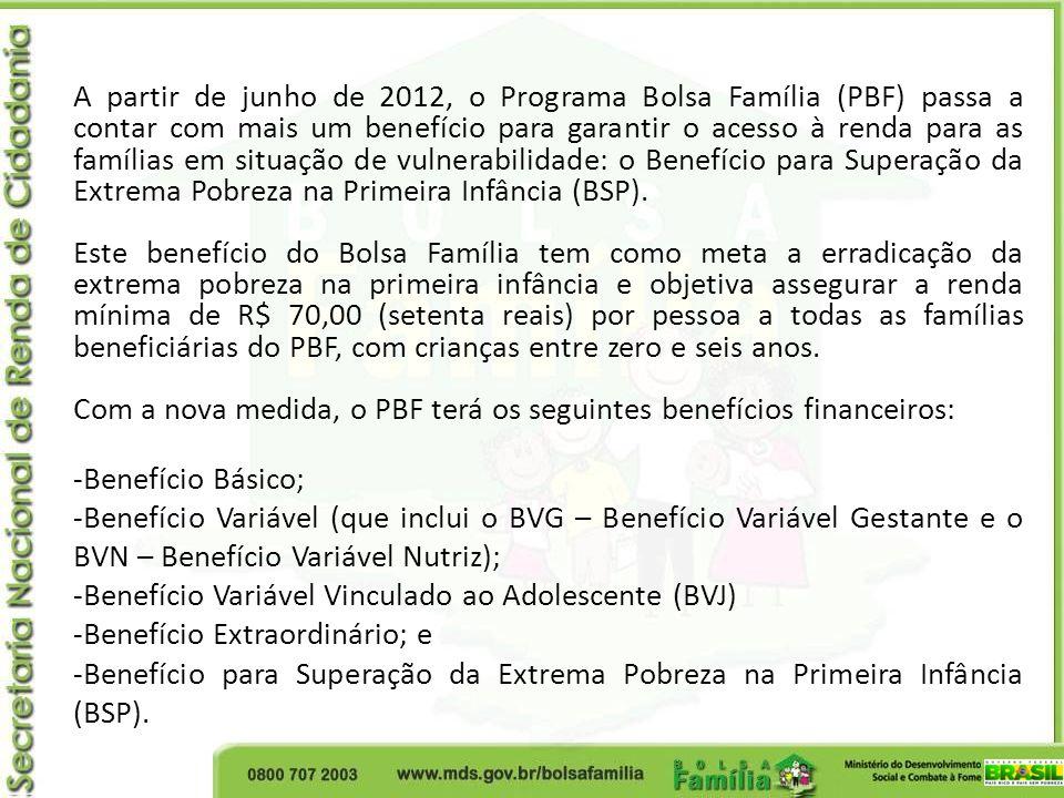 A partir de junho de 2012, o Programa Bolsa Família (PBF) passa a contar com mais um benefício para garantir o acesso à renda para as famílias em situação de vulnerabilidade: o Benefício para Superação da Extrema Pobreza na Primeira Infância (BSP).