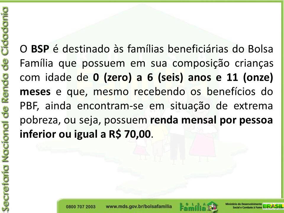 O BSP é destinado às famílias beneficiárias do Bolsa Família que possuem em sua composição crianças com idade de 0 (zero) a 6 (seis) anos e 11 (onze) meses e que, mesmo recebendo os benefícios do PBF, ainda encontram-se em situação de extrema pobreza, ou seja, possuem renda mensal por pessoa inferior ou igual a R$ 70,00.