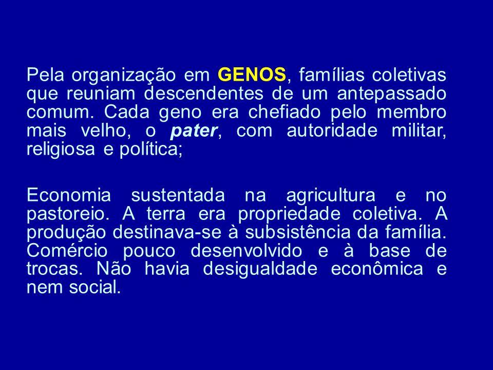 Pela organização em GENOS, famílias coletivas que reuniam descendentes de um antepassado comum. Cada geno era chefiado pelo membro mais velho, o pater, com autoridade militar, religiosa e política;