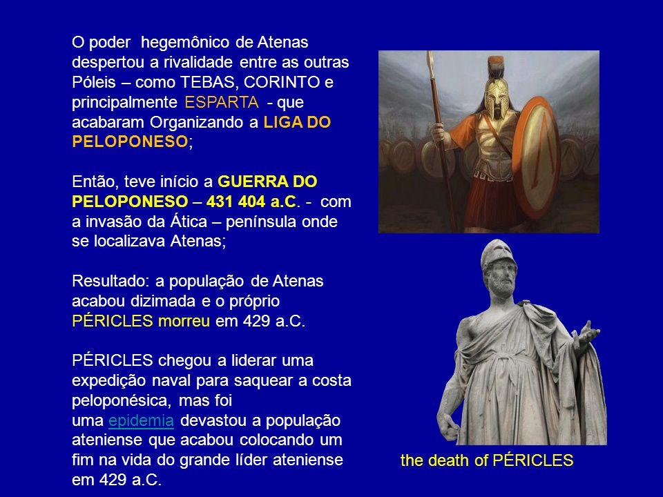 O poder hegemônico de Atenas despertou a rivalidade entre as outras Póleis – como TEBAS, CORINTO e principalmente ESPARTA - que acabaram Organizando a LIGA DO PELOPONESO;