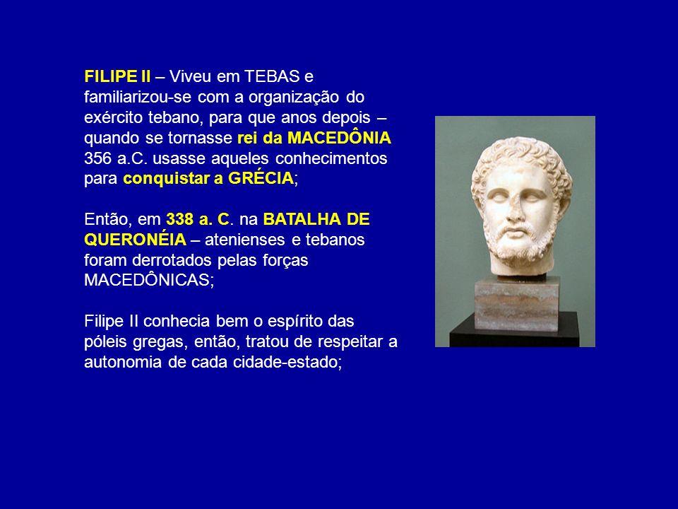 FILIPE II – Viveu em TEBAS e familiarizou-se com a organização do exército tebano, para que anos depois – quando se tornasse rei da MACEDÔNIA