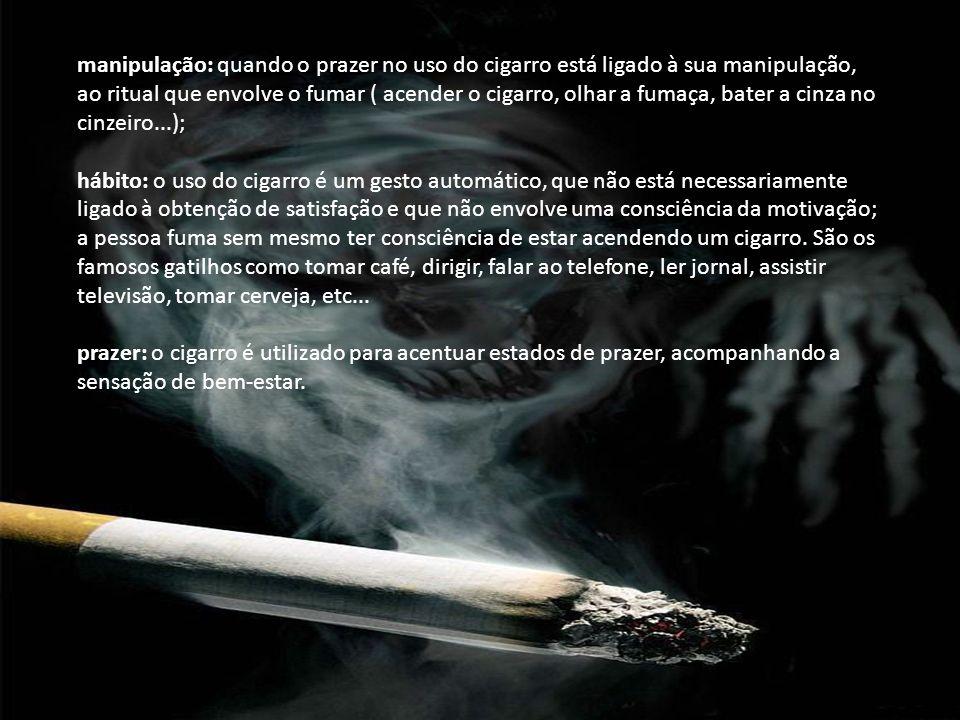 manipulação: quando o prazer no uso do cigarro está ligado à sua manipulação, ao ritual que envolve o fumar ( acender o cigarro, olhar a fumaça, bater a cinza no cinzeiro...);