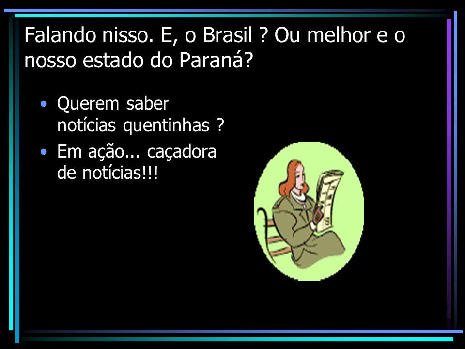 Falando nisso. E, o Brasil Ou melhor e o nosso estado do Paraná