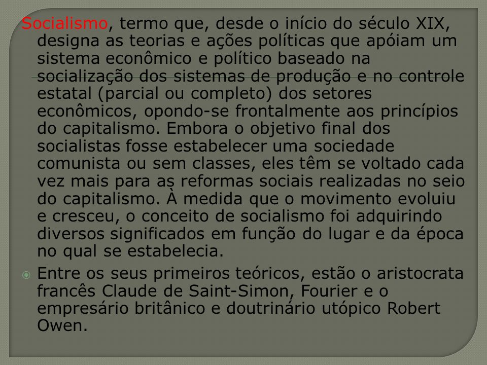 Socialismo, termo que, desde o início do século XIX, designa as teorias e ações políticas que apóiam um sistema econômico e político baseado na socialização dos sistemas de produção e no controle estatal (parcial ou completo) dos setores econômicos, opondo-se frontalmente aos princípios do capitalismo. Embora o objetivo final dos socialistas fosse estabelecer uma sociedade comunista ou sem classes, eles têm se voltado cada vez mais para as reformas sociais realizadas no seio do capitalismo. À medida que o movimento evoluiu e cresceu, o conceito de socialismo foi adquirindo diversos significados em função do lugar e da época no qual se estabelecia.