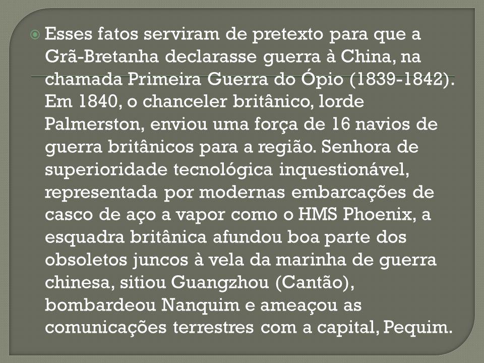 Esses fatos serviram de pretexto para que a Grã-Bretanha declarasse guerra à China, na chamada Primeira Guerra do Ópio (1839-1842).