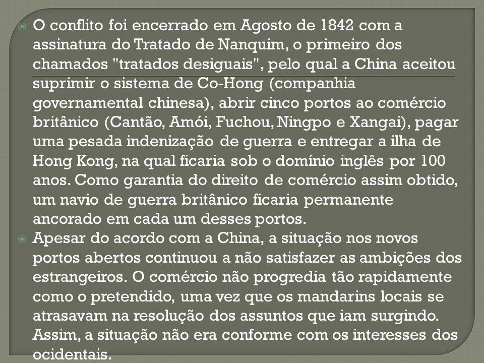 O conflito foi encerrado em Agosto de 1842 com a assinatura do Tratado de Nanquim, o primeiro dos chamados tratados desiguais , pelo qual a China aceitou suprimir o sistema de Co-Hong (companhia governamental chinesa), abrir cinco portos ao comércio britânico (Cantão, Amói, Fuchou, Ningpo e Xangai), pagar uma pesada indenização de guerra e entregar a ilha de Hong Kong, na qual ficaria sob o domínio inglês por 100 anos. Como garantia do direito de comércio assim obtido, um navio de guerra britânico ficaria permanente ancorado em cada um desses portos.