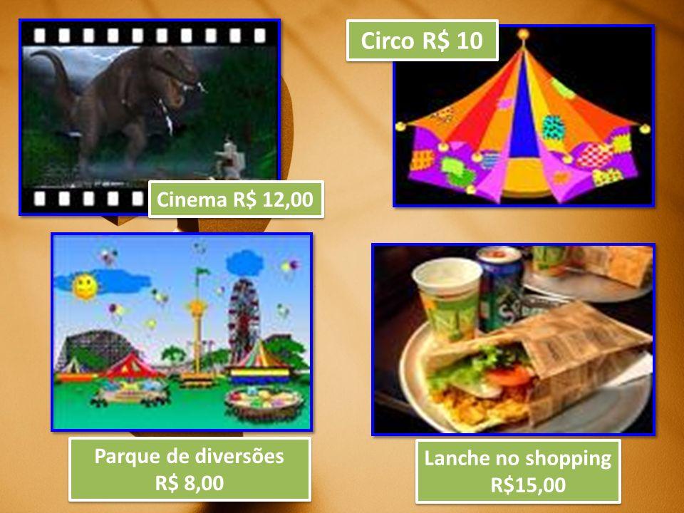 Circo R$ 10 Cinema R$ 12,00 Parque de diversões Lanche no shopping